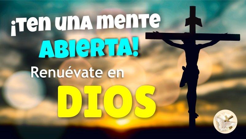 ¡TEN UNA MENTE ABIERTA RENUÉVATE EN DIOS!