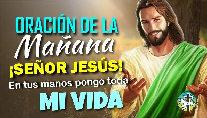 ORACION DE LA MAÑANA / SEÑOR JESÚS EN TUS MANOS DEJO TODOS MIS PLANES Y PROYECTOS Y ME DISPONGO A TRIUNFAR
