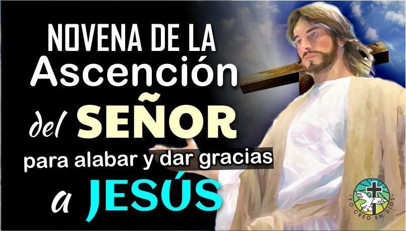 NOVENA DE LA ASCENCIÓN DEL SEÑOR, PARA ALABAR Y DAR GRACIAS A JESÚS Y PEDIR SU BENDITA AYUDA