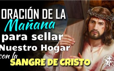 ORACIÓN DE LA MAÑANA PARA SELLAR NUESTRO HOGAR CON LA SANGRE DE JESUCRISTO Y PEDIR LA PROTECCIÓN DEL PADRE
