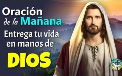 ORACIÓN DE LA MAÑANA ¡ENTREGA TU VIDA EN LAS MANOS DE DIOS!
